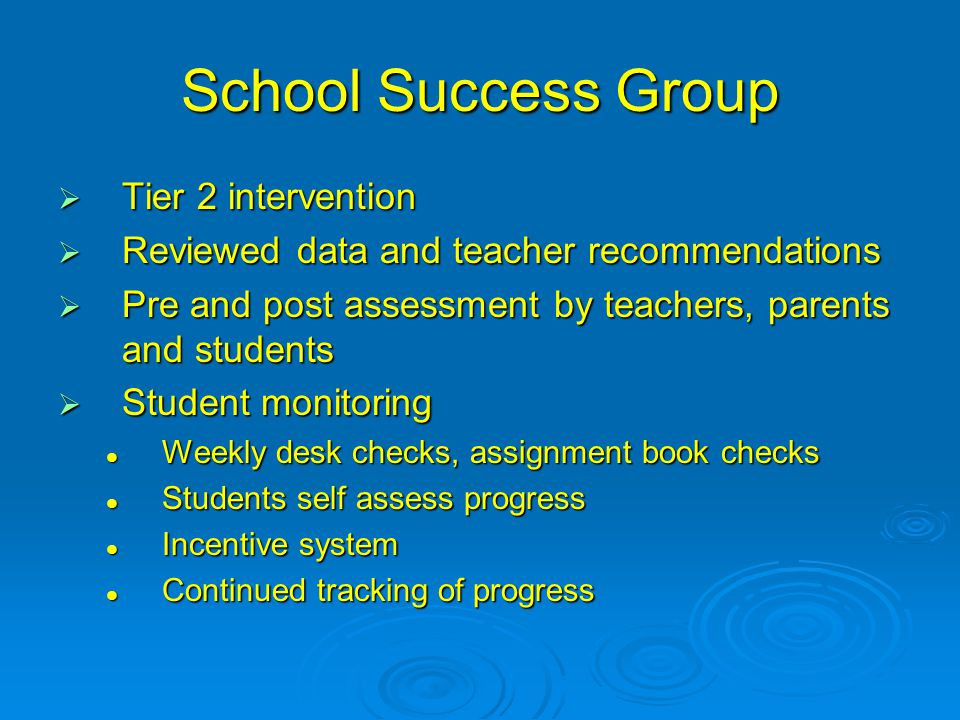 School Success Group  Tier 2 intervention  Reviewed data and teacher recommendations  Pre and post assessment by teachers, parents and students  Student monitoring Weekly desk checks, assignment book checks Weekly desk checks, assignment book checks Students self assess progress Students self assess progress Incentive system Incentive system Continued tracking of progress Continued tracking of progress