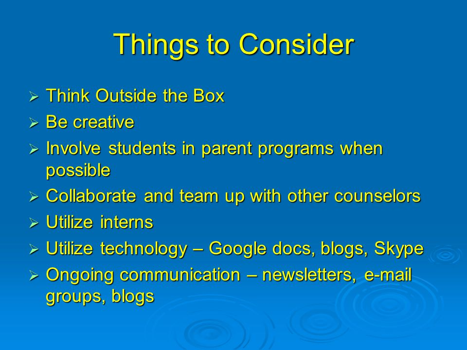 Things to Consider  Think Outside the Box  Be creative  Involve students in parent programs when possible  Collaborate and team up with other counselors  Utilize interns  Utilize technology – Google docs, blogs, Skype  Ongoing communication – newsletters, e-mail groups, blogs