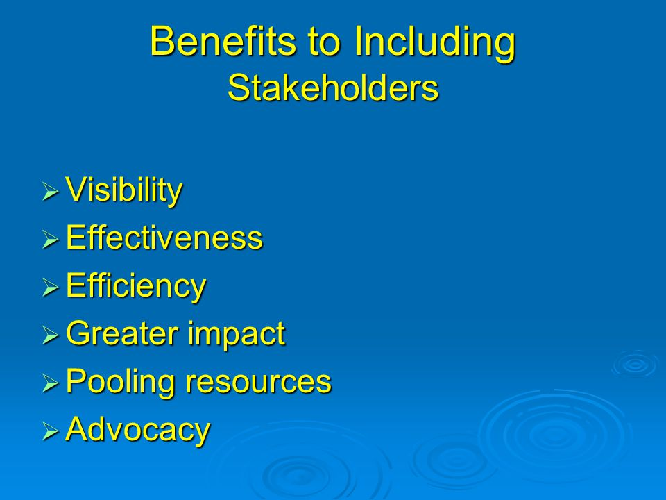 Benefits to Including Stakeholders  Visibility  Effectiveness  Efficiency  Greater impact  Pooling resources  Advocacy