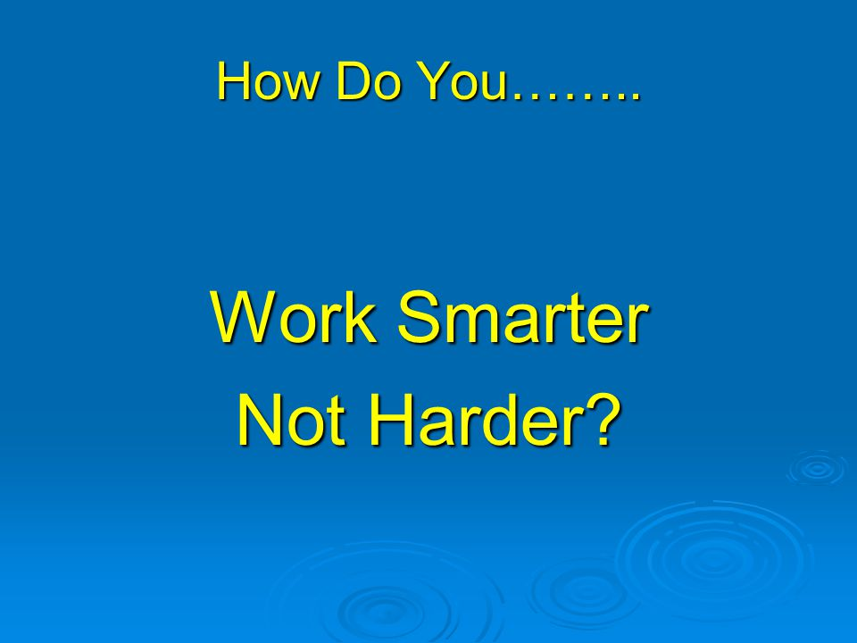 How Do You…….. Work Smarter Not Harder