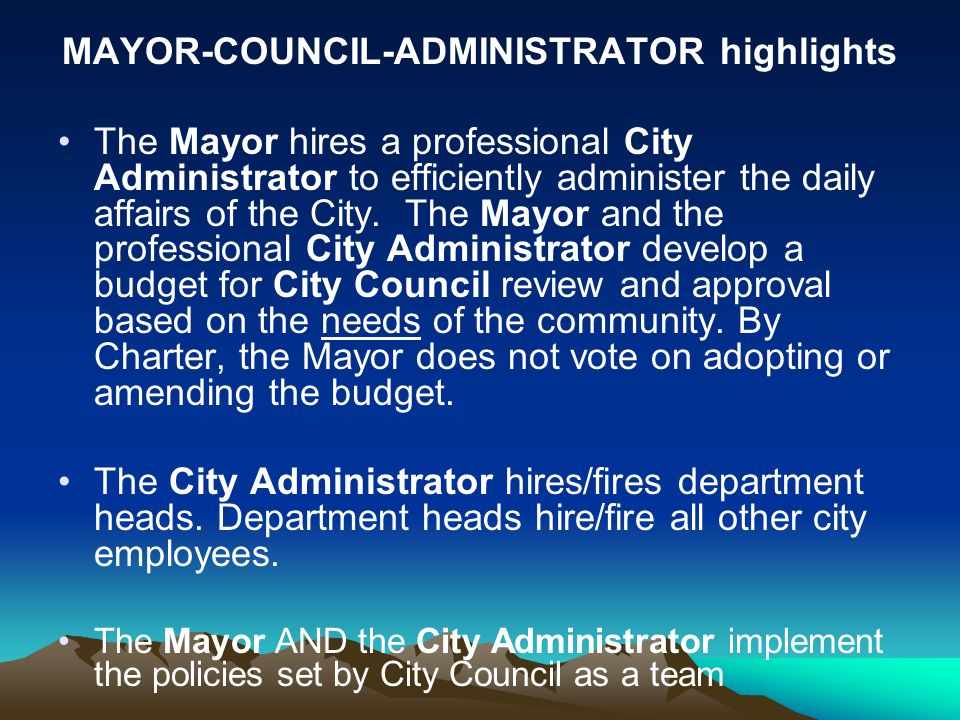 MAYOR-COUNCIL-ADMINISTRATOR highlights The Mayor hires a professional City Administrator to efficiently administer the daily affairs of the City. The