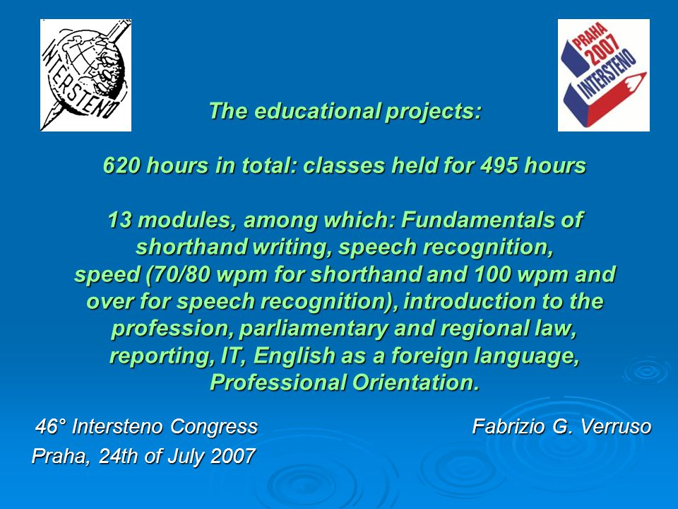 The educational projects: 620 hours in total: classes held for 495 hours 13 modules, among which: Fundamentals of shorthand writing, speech recognition, speed (70/80 wpm for shorthand and 100 wpm and over for speech recognition), introduction to the profession, parliamentary and regional law, reporting, IT, English as a foreign language, Professional Orientation.