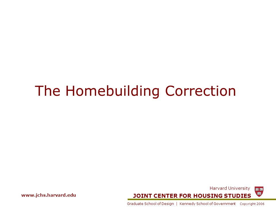 JOINT CENTER FOR HOUSING STUDIES Graduate School of Design | Kennedy School of Government Harvard University Copyright 2006 The Remodeling Market Was Less Volatile Than New Construction During Last Housing Market Correction Source: US Census Bureau.
