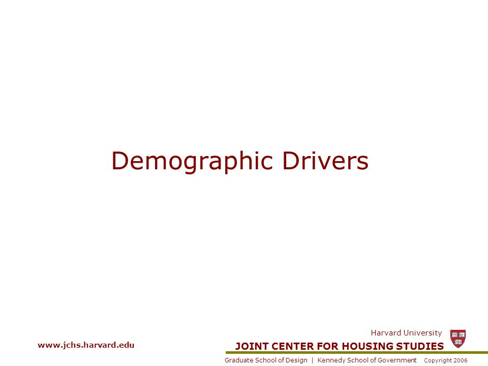 JOINT CENTER FOR HOUSING STUDIES Graduate School of Design | Kennedy School of Government Harvard University Copyright 2006 www.jchs.harvard.edu Demographic Drivers