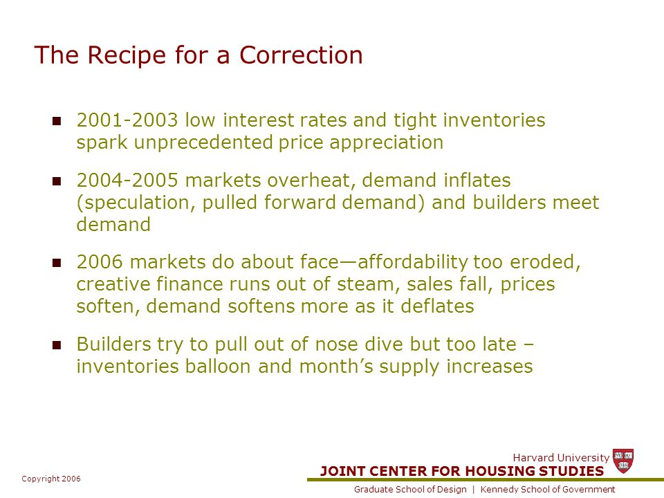 JOINT CENTER FOR HOUSING STUDIES Graduate School of Design | Kennedy School of Government Harvard University Copyright 2006 The Recipe for a Correction 2001-2003 low interest rates and tight inventories spark unprecedented price appreciation 2004-2005 markets overheat, demand inflates (speculation, pulled forward demand) and builders meet demand 2006 markets do about face—affordability too eroded, creative finance runs out of steam, sales fall, prices soften, demand softens more as it deflates Builders try to pull out of nose dive but too late – inventories balloon and month's supply increases