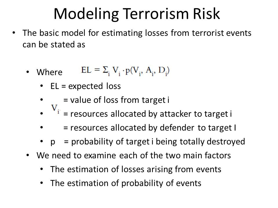 Modeling Terrorism Risk The basic model for estimating losses from terrorist events can be stated as Where EL = expected loss = value of loss from tar