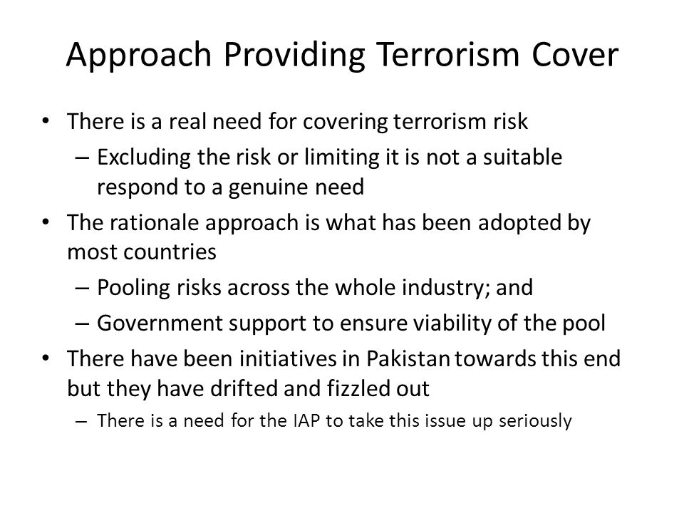 Approach Providing Terrorism Cover There is a real need for covering terrorism risk – Excluding the risk or limiting it is not a suitable respond to a