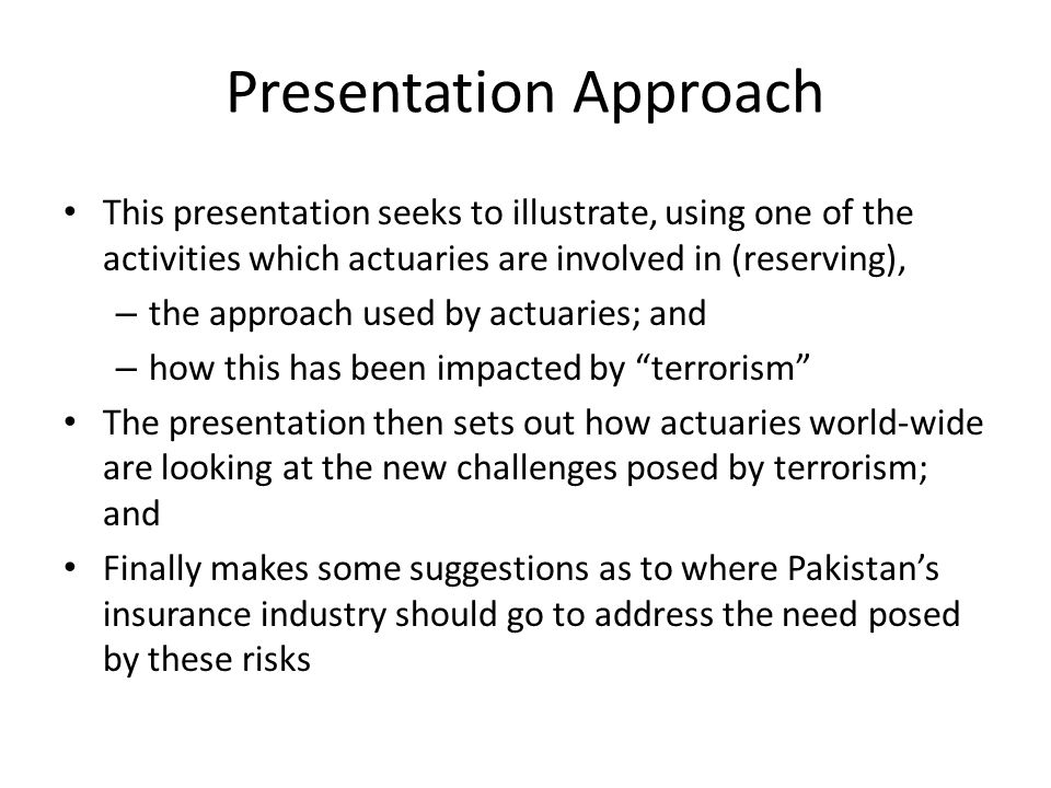 Presentation Approach This presentation seeks to illustrate, using one of the activities which actuaries are involved in (reserving), – the approach u