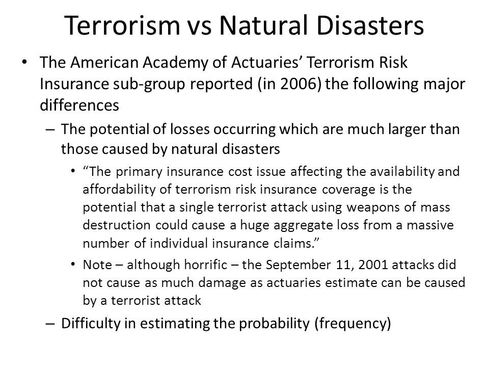 Approach to Assessing Probability The traditional actuarial approach to determining probability is essentially statistical The approach to determining probability of terrorist attacks can be statistical but needs also to be intuitive, to take into account: – the motivation behind attacks – high probability targets (five star hotels, security installations) – the strength of security against attacks Even after all of this the issue of not being able to estimate probability with any degree of certainty remains