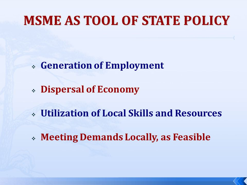  Generation of Employment  Dispersal of Economy  Utilization of Local Skills and Resources  Meeting Demands Locally, as Feasible MSME AS TOOL OF S