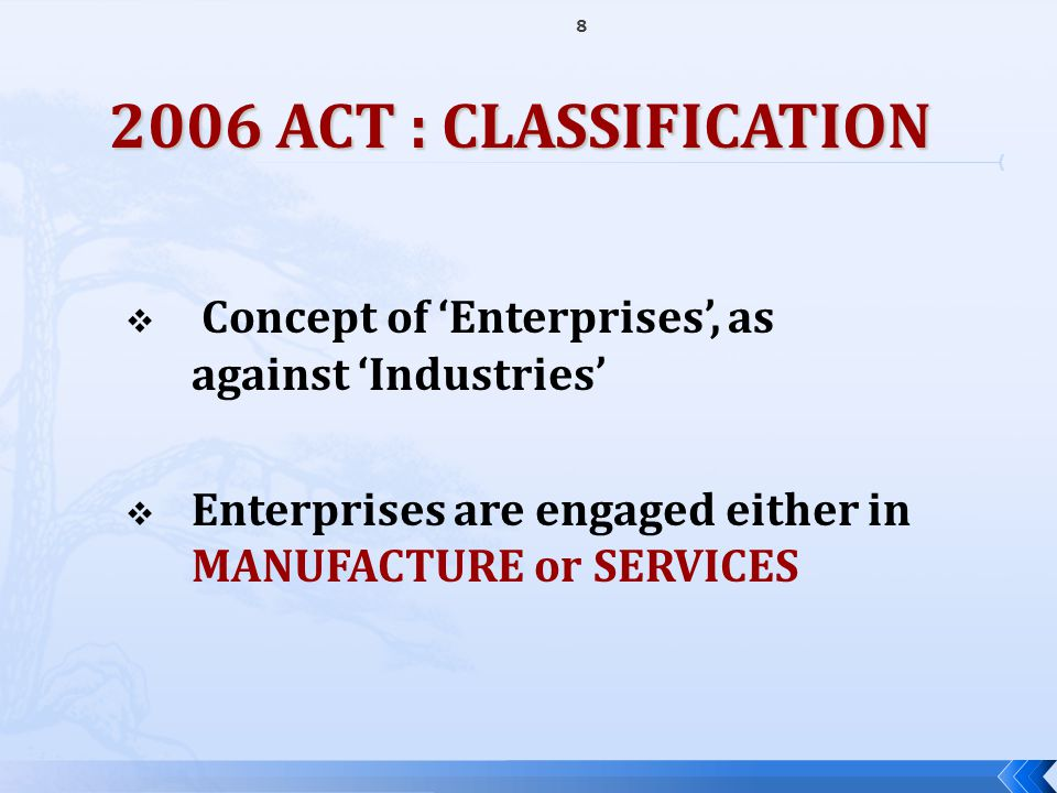 8 2006 ACT : CLASSIFICATION  Concept of 'Enterprises', as against 'Industries'  Enterprises are engaged either in MANUFACTURE or SERVICES