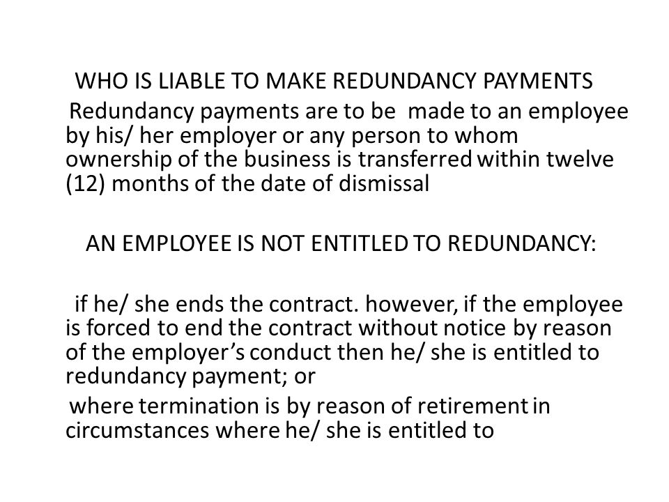 WHO IS LIABLE TO MAKE REDUNDANCY PAYMENTS Redundancy payments are to be made to an employee by his/ her employer or any person to whom ownership of th