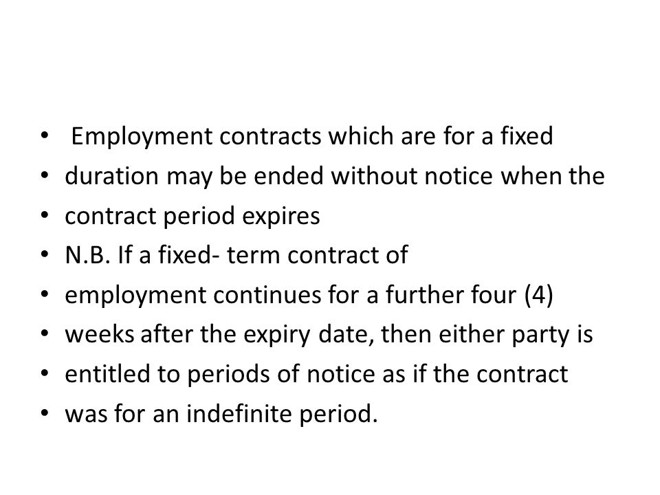 Employment contracts which are for a fixed duration may be ended without notice when the contract period expires N.B. If a fixed- term contract of emp