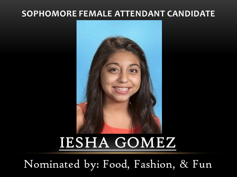 SOPHOMORE FEMALE ATTENDANT CANDIDATE IESHA GOMEZ Nominated by: Food, Fashion, & Fun