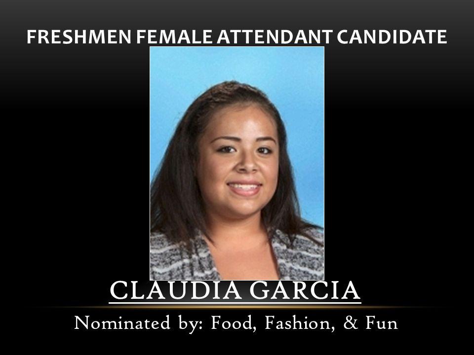 FRESHMEN FEMALE ATTENDANT CANDIDATE CLAUDIA GARCIA Nominated by: Food, Fashion, & Fun