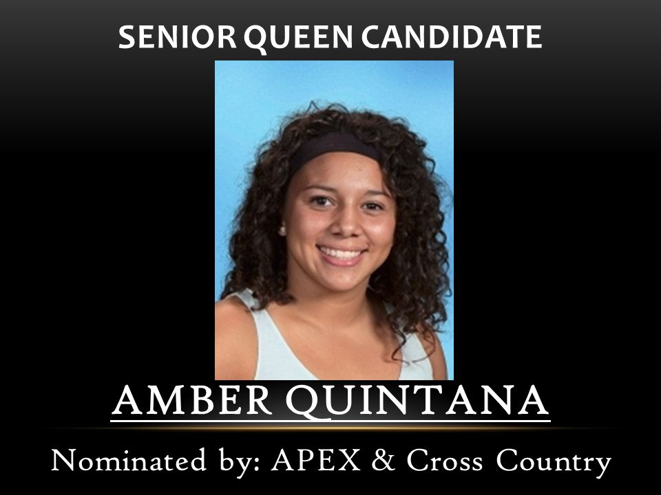 AMBER QUINTANA Nominated by: APEX & Cross Country SENIOR QUEEN CANDIDATE