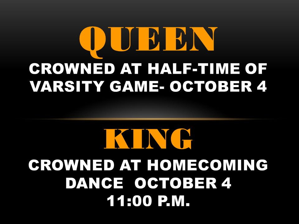 QUEEN CROWNED AT HALF-TIME OF VARSITY GAME- OCTOBER 4 KING CROWNED AT HOMECOMING DANCE OCTOBER 4 11:00 P.M.