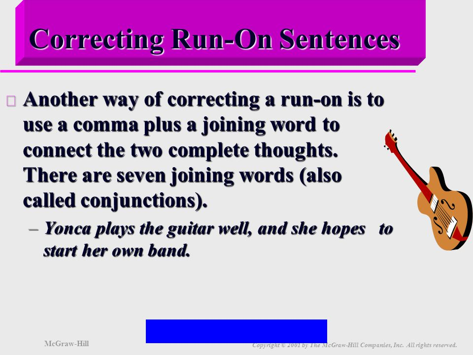 McGraw-Hill Copyright © 2001 by The McGraw-Hill Companies, Inc. All rights reserved. Correcting Run-On Sentences u One way of correcting a run-on is t