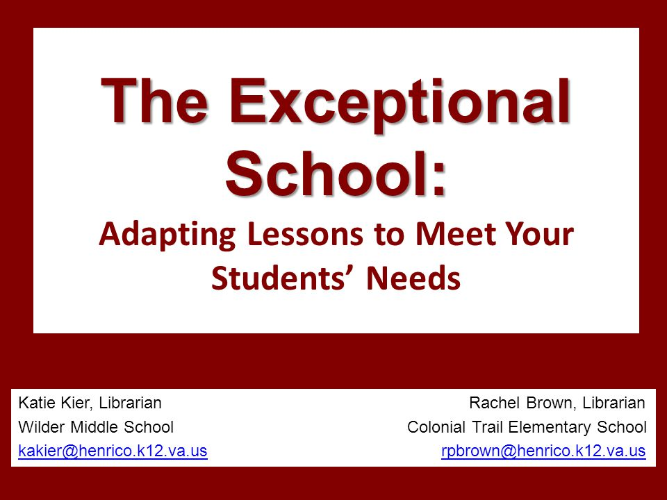 The Exceptional School: The Exceptional School: Adapting Lessons to Meet Your Students' Needs Katie Kier, Librarian Rachel Brown, Librarian Wilder Middle School Colonial Trail Elementary School kakier@henrico.k12.va.uskakier@henrico.k12.va.us rpbrown@henrico.k12.va.usrpbrown@henrico.k12.va.us