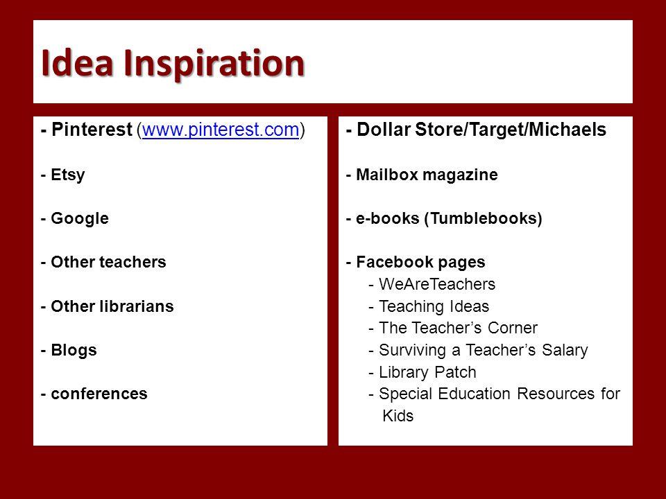 Idea Inspiration - Pinterest (www.pinterest.com)www.pinterest.com - Etsy - Google - Other teachers - Other librarians - Blogs - conferences - Dollar Store/Target/Michaels - Mailbox magazine - e-books (Tumblebooks) - Facebook pages - WeAreTeachers - Teaching Ideas - The Teacher's Corner - Surviving a Teacher's Salary - Library Patch - Special Education Resources for Kids