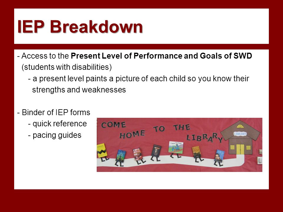 IEP Breakdown - Access to the Present Level of Performance and Goals of SWD (students with disabilities) - a present level paints a picture of each child so you know their strengths and weaknesses - Binder of IEP forms - quick reference - pacing guides