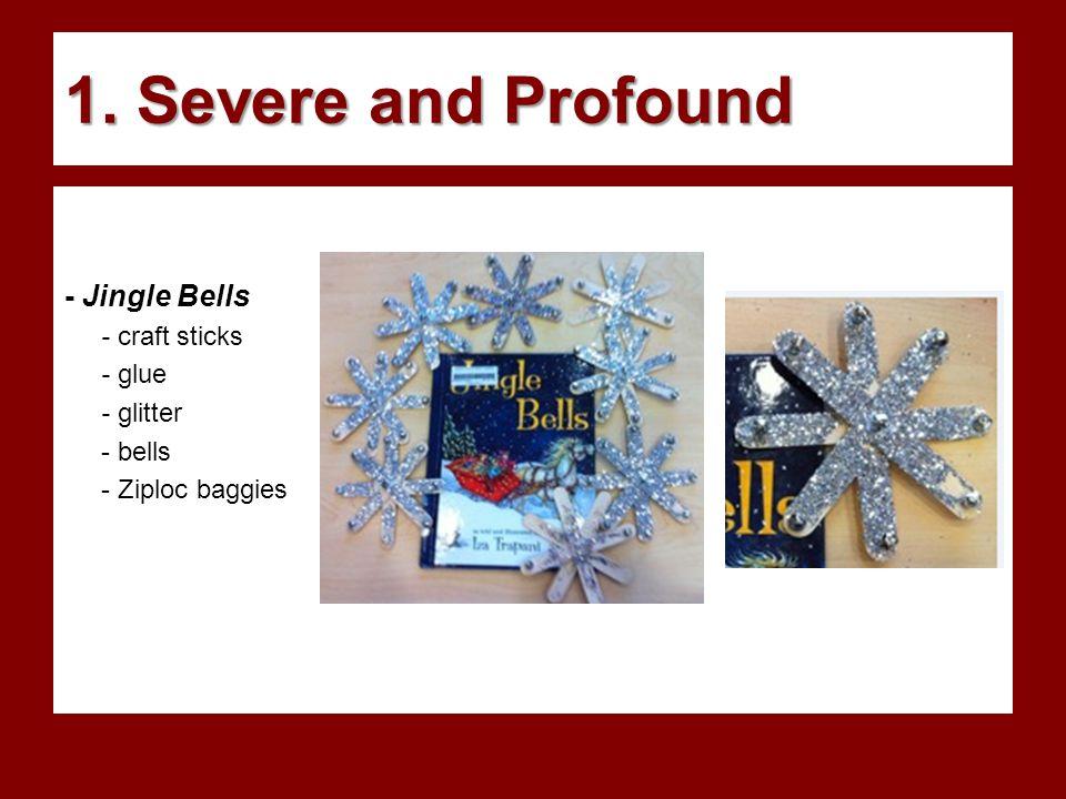 1. Severe and Profound - Jingle Bells - craft sticks - glue - glitter - bells - Ziploc baggies