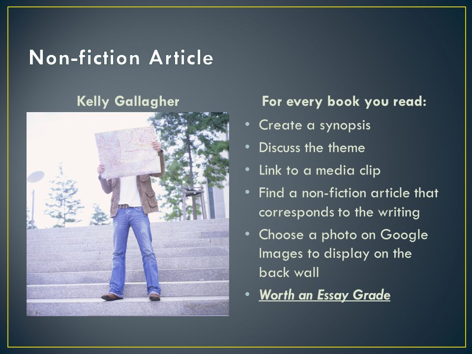 Kelly GallagherFor every book you read: Create a synopsis Discuss the theme Link to a media clip Find a non-fiction article that corresponds to the writing Choose a photo on Google Images to display on the back wall Worth an Essay Grade
