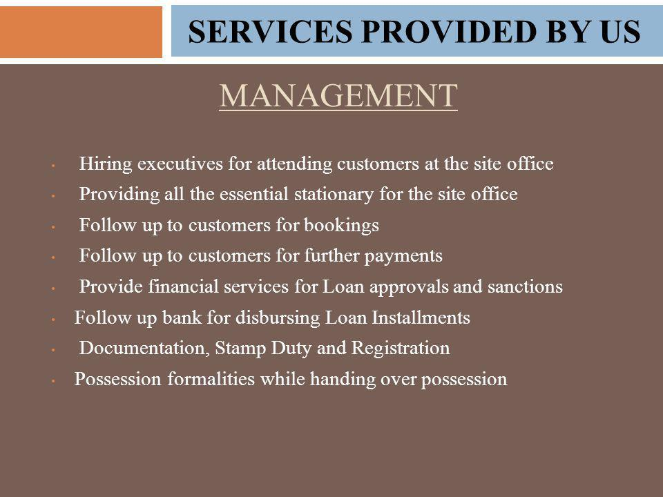 MANAGEMENT Hiring executives for attending customers at the site office Providing all the essential stationary for the site office Follow up to customers for bookings Follow up to customers for further payments Provide financial services for Loan approvals and sanctions Follow up bank for disbursing Loan Installments Documentation, Stamp Duty and Registration Possession formalities while handing over possession SERVICES PROVIDED BY US