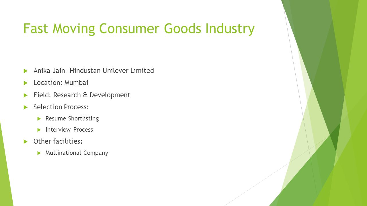Fast Moving Consumer Goods Industry  Anika Jain- Hindustan Unilever Limited  Location: Mumbai  Field: Research & Development  Selection Process:  Resume Shortlisting  Interview Process  Other facilities:  Multinational Company