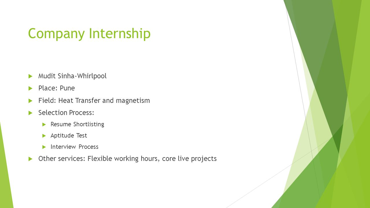 Company Internship  Mudit Sinha-Whirlpool  Place: Pune  Field: Heat Transfer and magnetism  Selection Process:  Resume Shortlisting  Aptitude Test  Interview Process  Other services: Flexible working hours, core live projects