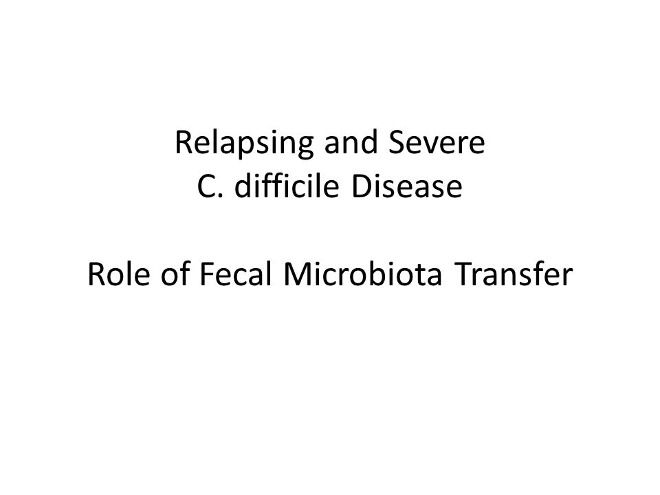 Relapsing and Severe C. difficile Disease Role of Fecal Microbiota Transfer