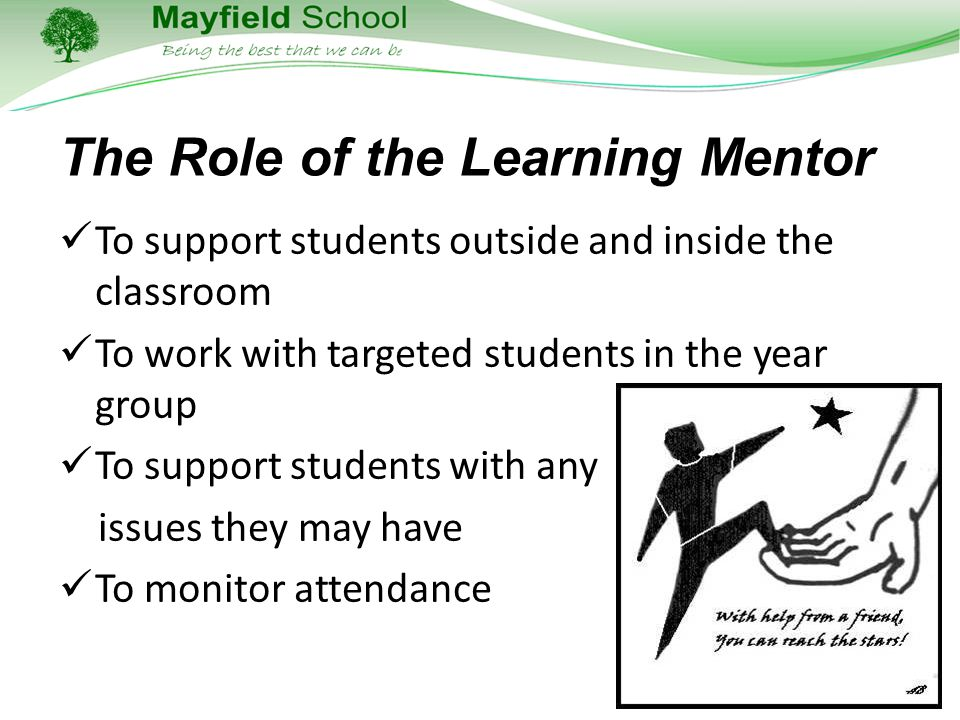 The Role of the Learning Mentor To support students outside and inside the classroom To work with targeted students in the year group To support students with any issues they may have To monitor attendance