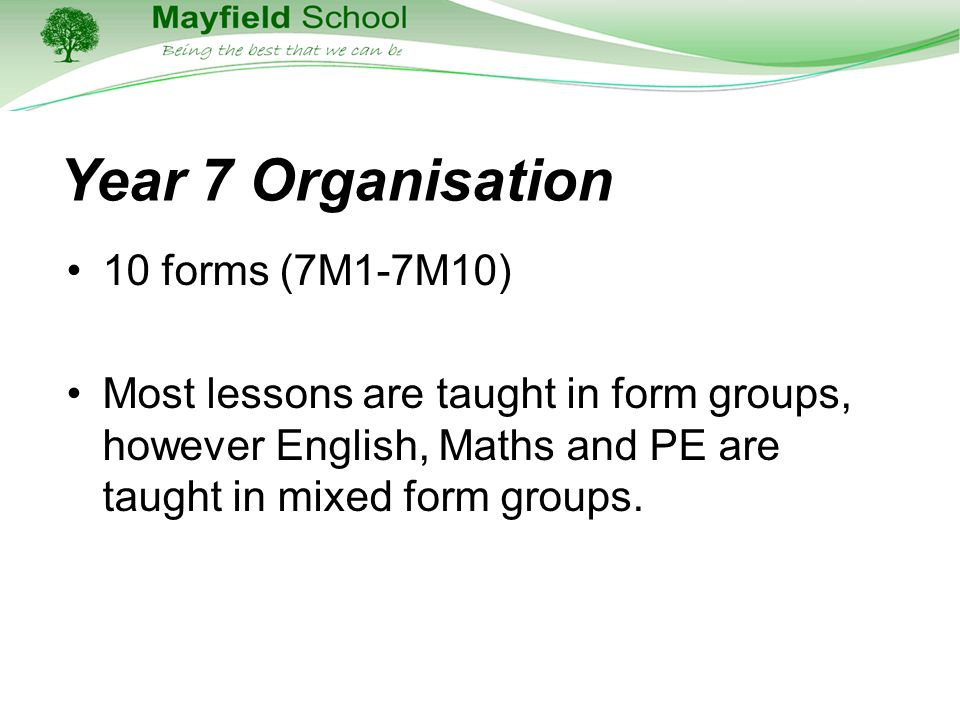Year 7 Organisation 10 forms (7M1-7M10) Most lessons are taught in form groups, however English, Maths and PE are taught in mixed form groups.