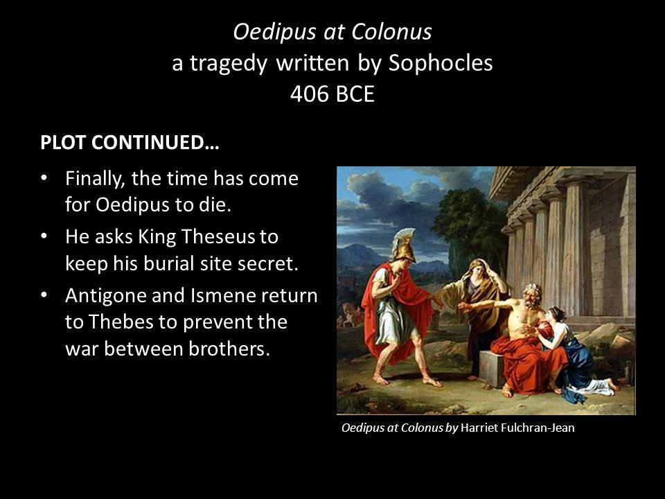Oedipus at Colonus a tragedy written by Sophocles 406 BCE PLOT CONTINUED… Polynieces comes to see his father, Oedipus. He asks him to support him in h