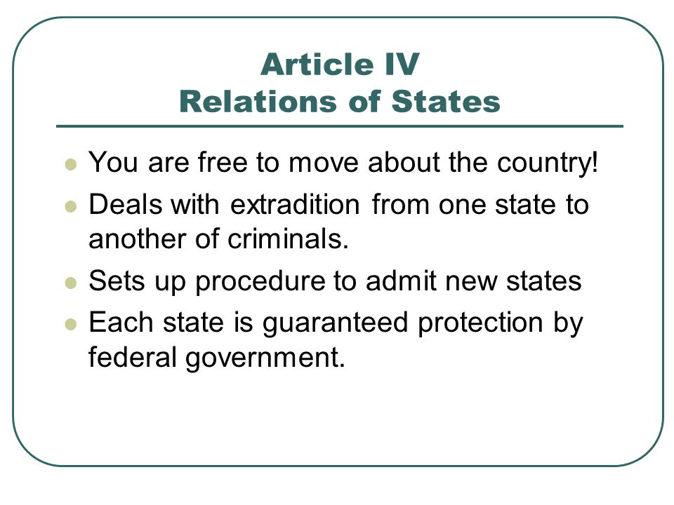 Article IV Relations of States You are free to move about the country! Deals with extradition from one state to another of criminals. Sets up procedur