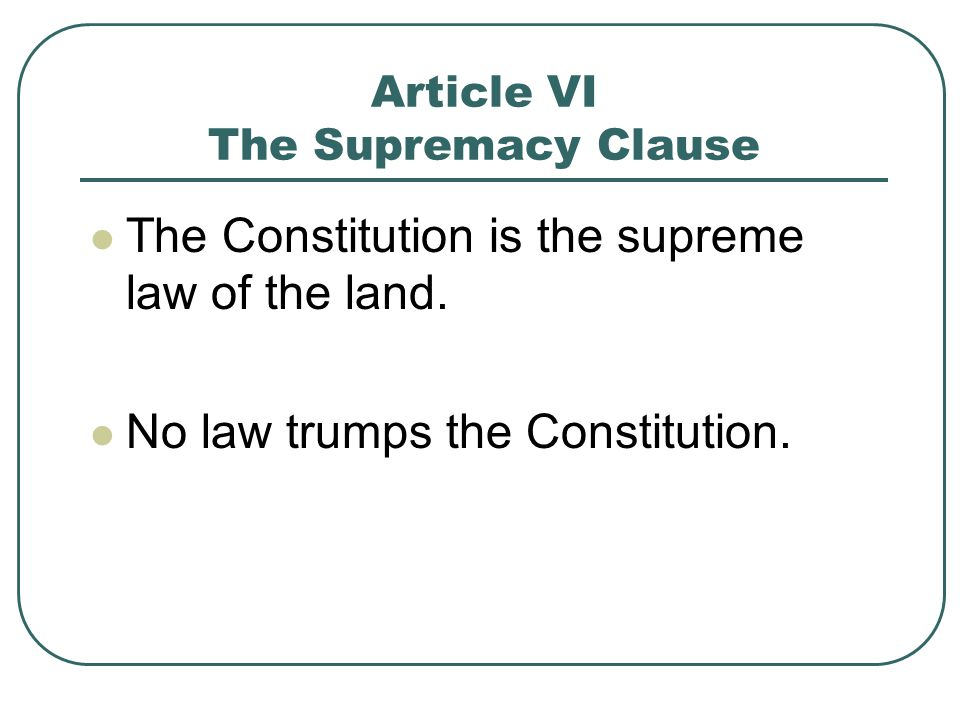 Article VI The Supremacy Clause The Constitution is the supreme law of the land. No law trumps the Constitution.