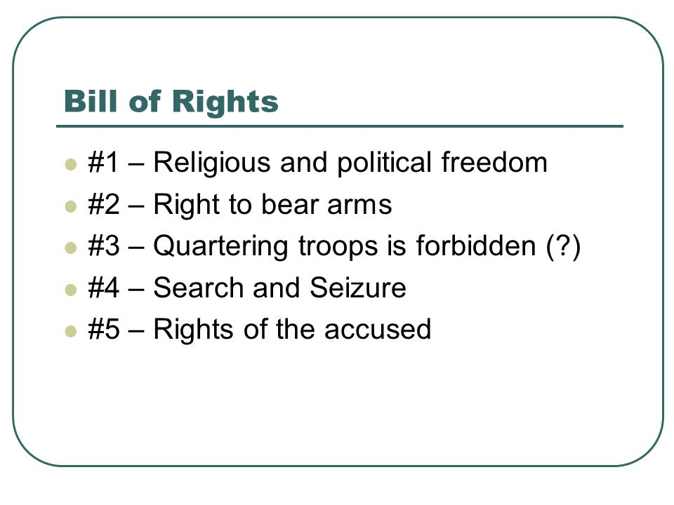 Bill of Rights #1 – Religious and political freedom #2 – Right to bear arms #3 – Quartering troops is forbidden (?) #4 – Search and Seizure #5 – Right