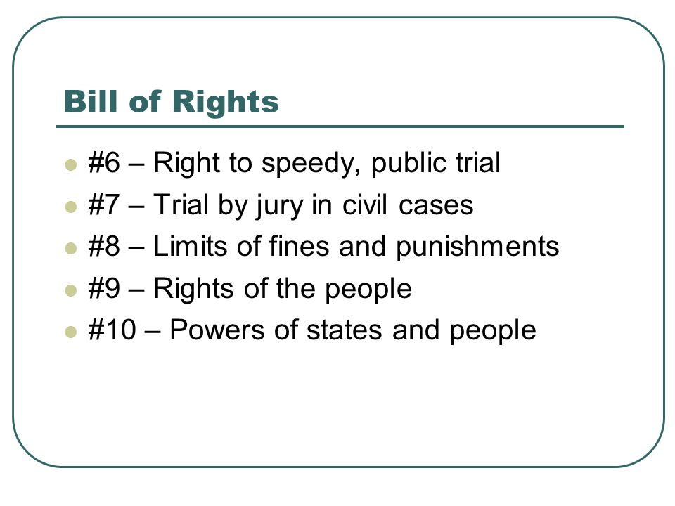 Bill of Rights #6 – Right to speedy, public trial #7 – Trial by jury in civil cases #8 – Limits of fines and punishments #9 – Rights of the people #10