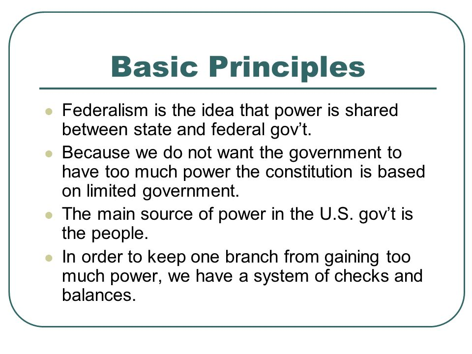 Basic Principles Federalism is the idea that power is shared between state and federal gov't. Because we do not want the government to have too much p