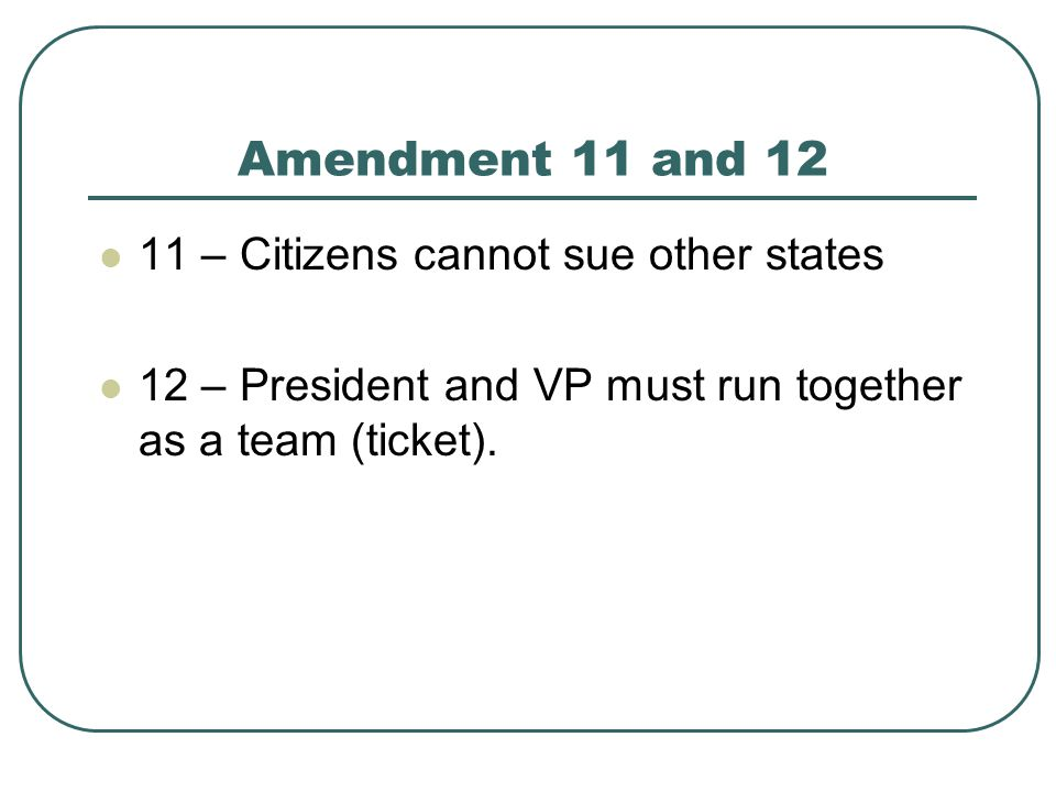 Amendment 11 and 12 11 – Citizens cannot sue other states 12 – President and VP must run together as a team (ticket).