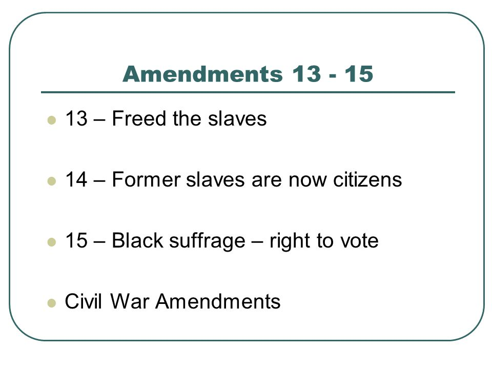 Amendments 13 - 15 13 – Freed the slaves 14 – Former slaves are now citizens 15 – Black suffrage – right to vote Civil War Amendments