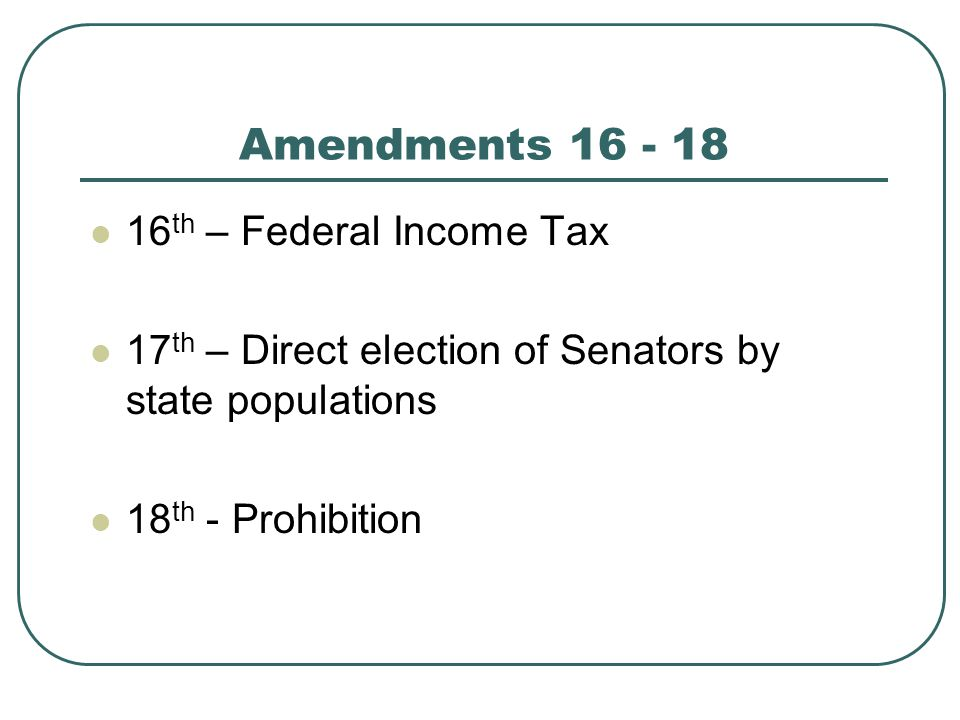 Amendments 16 - 18 16 th – Federal Income Tax 17 th – Direct election of Senators by state populations 18 th - Prohibition
