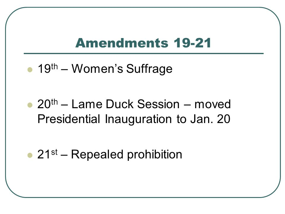 Amendments 19-21 19 th – Women's Suffrage 20 th – Lame Duck Session – moved Presidential Inauguration to Jan. 20 21 st – Repealed prohibition