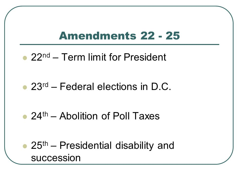 Amendments 22 - 25 22 nd – Term limit for President 23 rd – Federal elections in D.C. 24 th – Abolition of Poll Taxes 25 th – Presidential disability