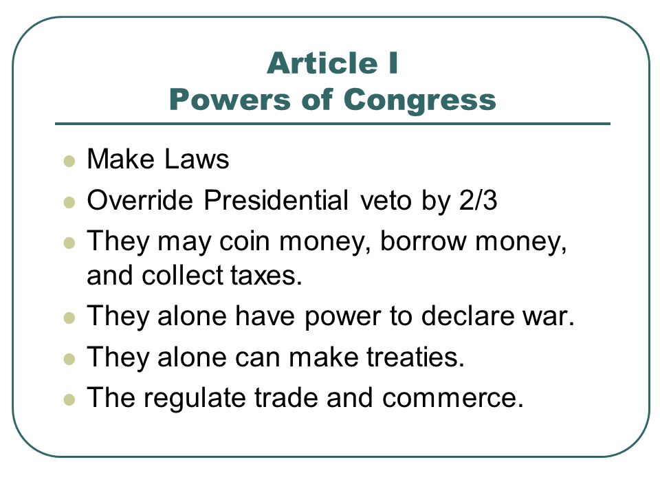 Article I Powers of Congress Make Laws Override Presidential veto by 2/3 They may coin money, borrow money, and collect taxes. They alone have power t