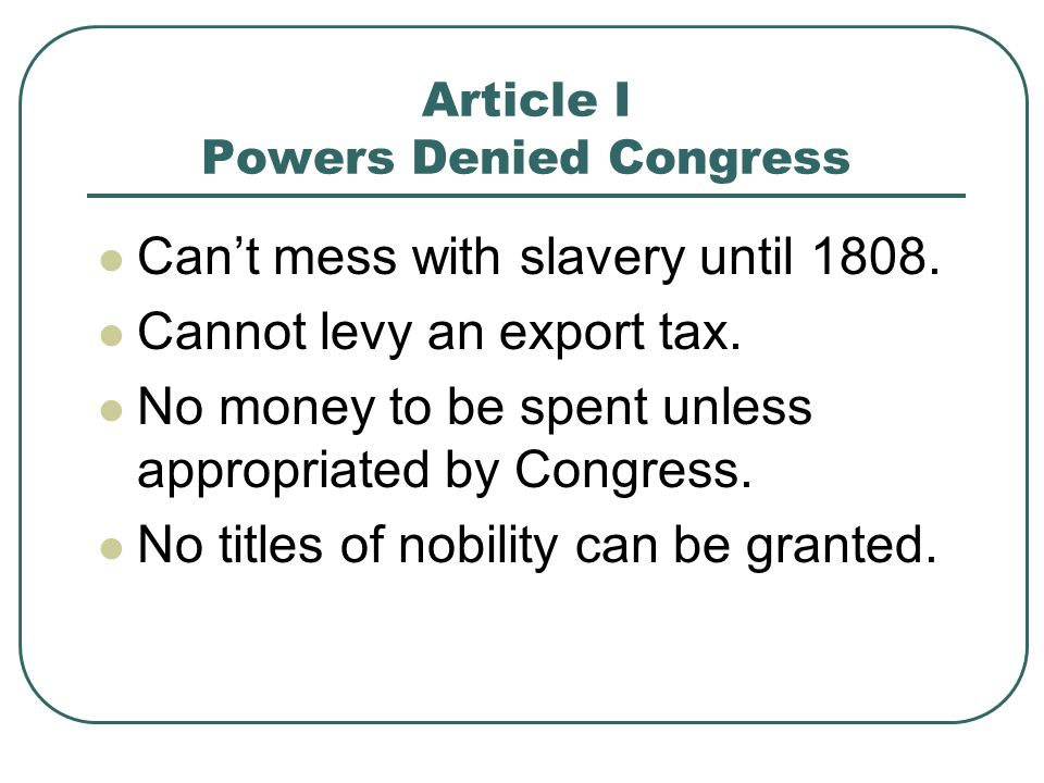 Article I Powers Denied Congress Can't mess with slavery until 1808. Cannot levy an export tax. No money to be spent unless appropriated by Congress.