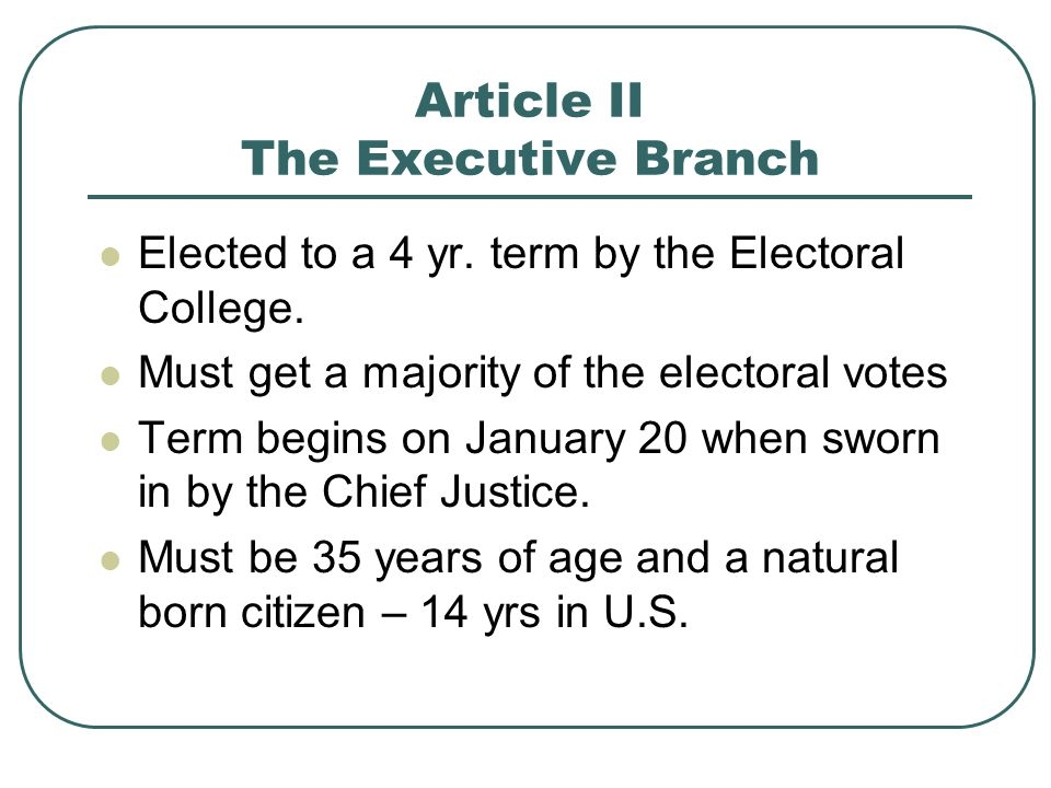 Article II The Executive Branch Elected to a 4 yr. term by the Electoral College. Must get a majority of the electoral votes Term begins on January 20