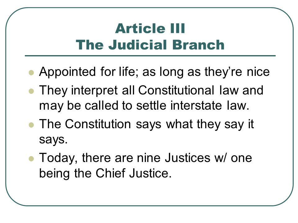Article III The Judicial Branch Appointed for life; as long as they're nice They interpret all Constitutional law and may be called to settle intersta