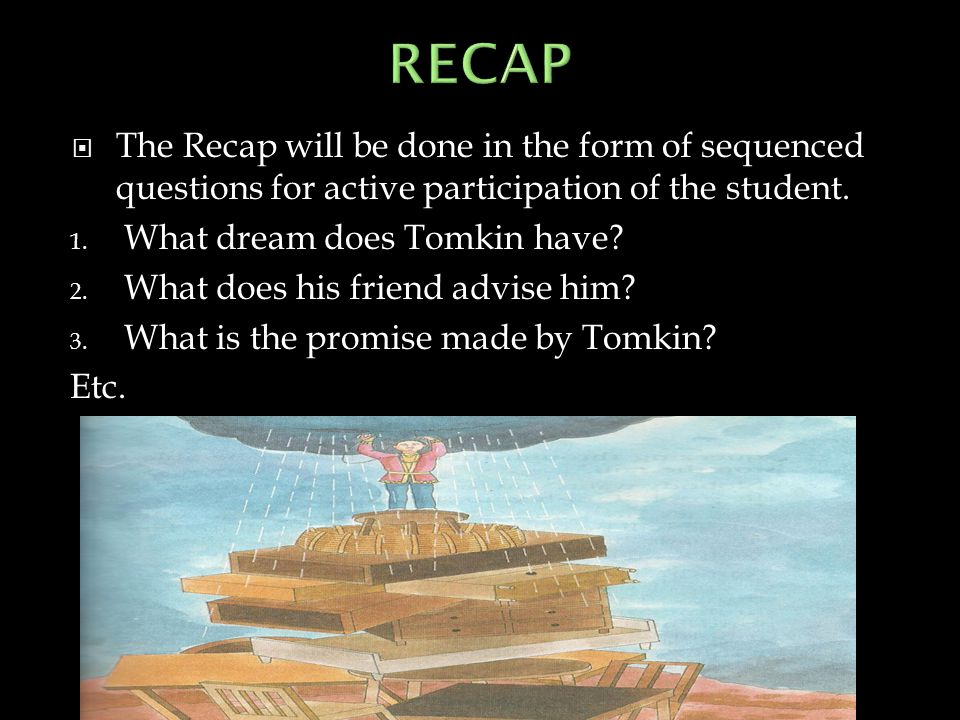  The Recap will be done in the form of sequenced questions for active participation of the student. 1. What dream does Tomkin have? 2. What does his