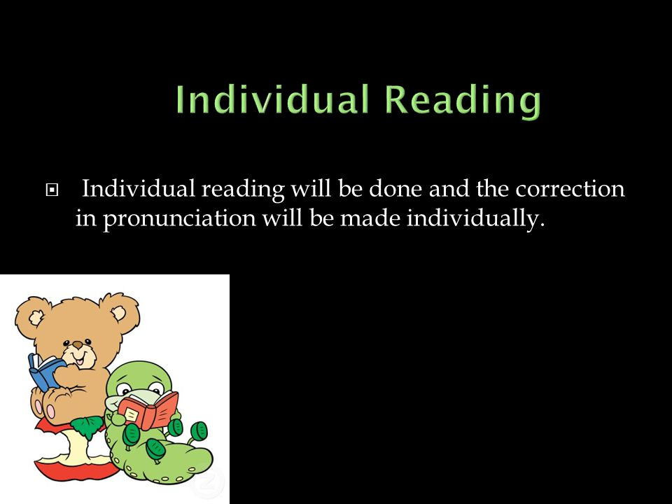  Individual reading will be done and the correction in pronunciation will be made individually.